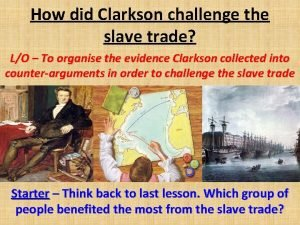 How did Clarkson challenge the slave trade LO