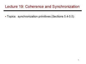 Lecture 19 Coherence and Synchronization Topics synchronization primitives
