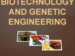 BIOTECHNOLOGY AND GENETIC ENGINEERING Biotechnology the integration of