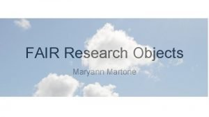 FAIR Research Objects Maryann Martone Research objects Research