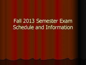 Fall 2013 Semester Exam Schedule and Information EXAM