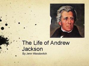 The Life of Andrew Jackson By Jenn Wasdovitch
