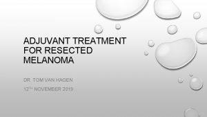 ADJUVANT TREATMENT FOR RESECTED MELANOMA DR TOM VAN