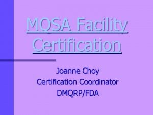 MQSA Facility Certification Joanne Choy Certification Coordinator DMQRPFDA