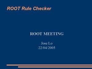 ROOT Rule Checker ROOT MEETING Jose Lo 22042005