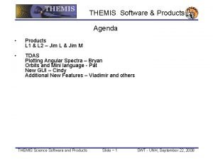 THEMIS Software Products Agenda Products L 1 L