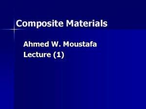 Composite Materials Ahmed W Moustafa Lecture 1 Composite