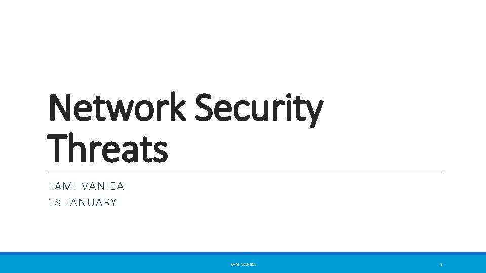 Network Security Threats KAMI VANIEA 18 JANUARY KAMI