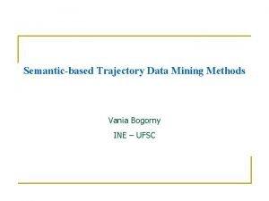 Semanticbased Trajectory Data Mining Methods Vania Bogorny INE
