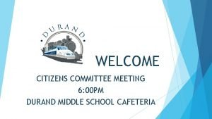 WELCOME CITIZENS COMMITTEE MEETING 6 00 PM DURAND