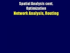 Spatial Analysis cont Optimization Network Analysis Routing Optimization