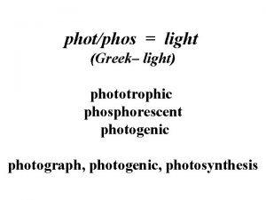 photphos light Greek light phototrophic phosphorescent photogenic photograph