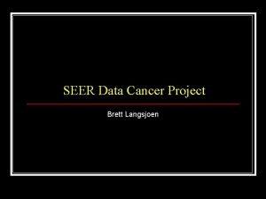 SEER Data Cancer Project Brett Langsjoen SEER n