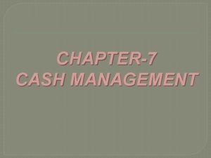 CHAPTER7 CASH MANAGEMENT CASH MANAGEMENT Cash is one