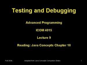 Testing and Debugging Advanced Programming ICOM 4015 Lecture