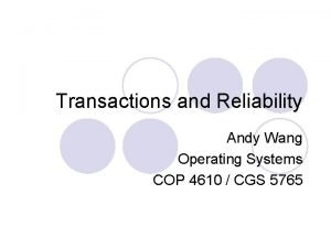 Transactions and Reliability Andy Wang Operating Systems COP