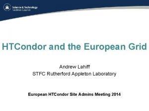 HTCondor and the European Grid Andrew Lahiff STFC