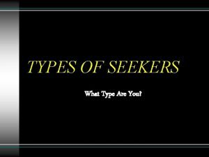 TYPES OF SEEKERS What Type Are You Types