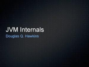JVM Internals Douglas Q Hawkins JVM Internals Bytecode
