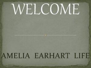 WELCOME AMELIA EARHART LIFE Amelia Earhart Early Life