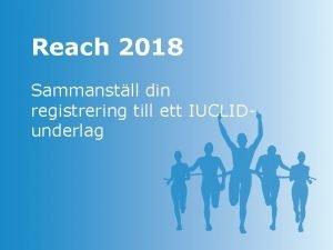 Reach 2018 Sammanstll din registrering till ett IUCLIDunderlag