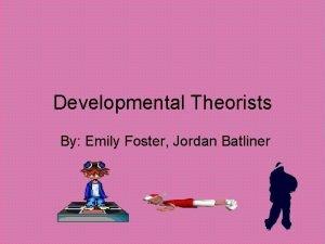 Developmental Theorists By Emily Foster Jordan Batliner Stages