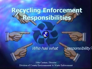 Recycling Enforcement Responsibilities Who has what responsibility John