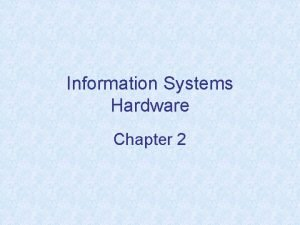 Information Systems Hardware Chapter 2 Chapter Objectives Understand