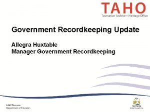 Government Recordkeeping Update Allegra Huxtable Manager Government Recordkeeping