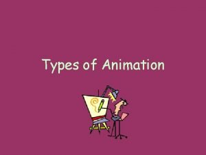 Types of Animation For animation seen on film