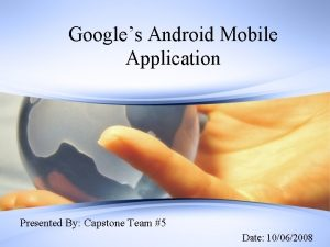 Googles Android Mobile Application Presented By Capstone Team