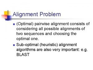 Alignment Problem n n Optimal pairwise alignment consists