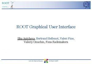 ROOT Graphical User Interface Ilka Antcheva Bertrand Bellenot