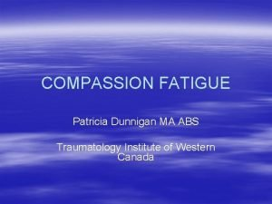 COMPASSION FATIGUE Patricia Dunnigan MA ABS Traumatology Institute