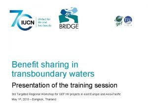 Benefit sharing in transboundary waters Presentation of the