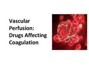 Vascular Perfusion Drugs Affecting Coagulation Clotting The process