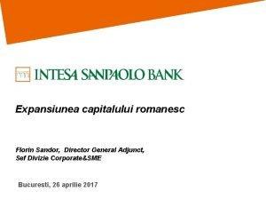 Expansiunea capitalului romanesc Florin Sandor Director General Adjunct