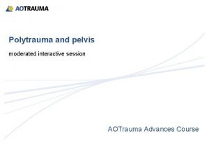 Polytrauma and pelvis moderated interactive session AOTrauma Advances