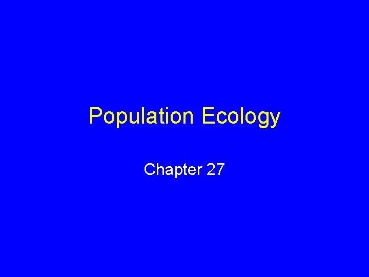 Population Ecology Chapter 27 Population Ecology Certain ecological