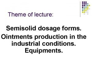 Theme of lecture Semisolid dosage forms Ointments production