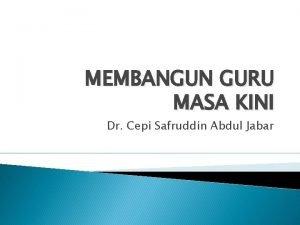 MEMBANGUN GURU MASA KINI Dr Cepi Safruddin Abdul