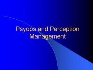 Psyops and Perception Management Perception Management l Information