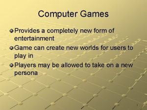 Computer Games Provides a completely new form of