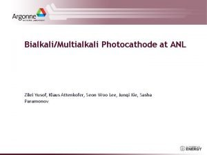 BialkaliMultialkali Photocathode at ANL Zikri Yusof Klaus Attenkofer