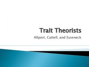 Trait Theorists Allport Cattell and Eyseneck Trait Theory