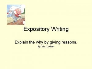 Expository Writing Explain the why by giving reasons