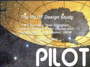 The PILOT Design Study Will Saunders Peter Gillingham
