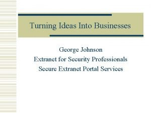 Turning Ideas Into Businesses George Johnson Extranet for