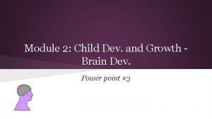 Module 2 Child Dev and Growth Brain Dev