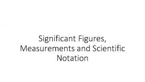 Significant Figures Measurements and Scientific Notation Scientific Notation